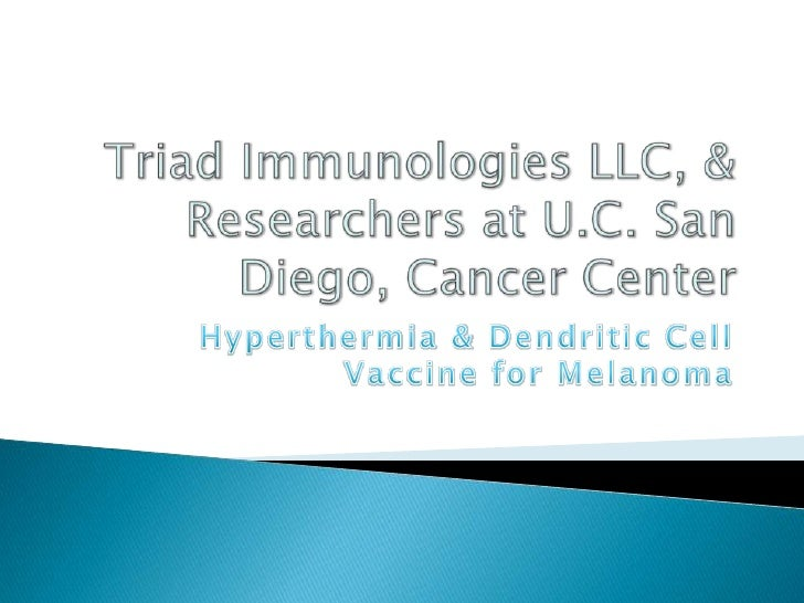 Triad ImmunologiesLLC, & Researchers at U.C. San Diego, Cancer Center<br />Hyperthermia & Dendritic Cell Vaccine for Melan...