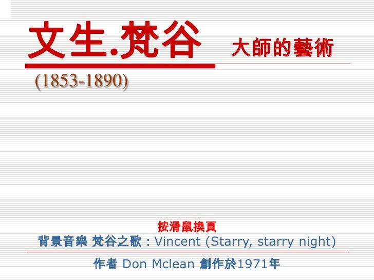 文生 . 梵谷   大 師的藝術 (1853-1890) 按滑鼠換頁 背景音樂 梵谷之歌: Vincent ( Starry, starry night ) 作者  Don Mclean   創作於 1971 年