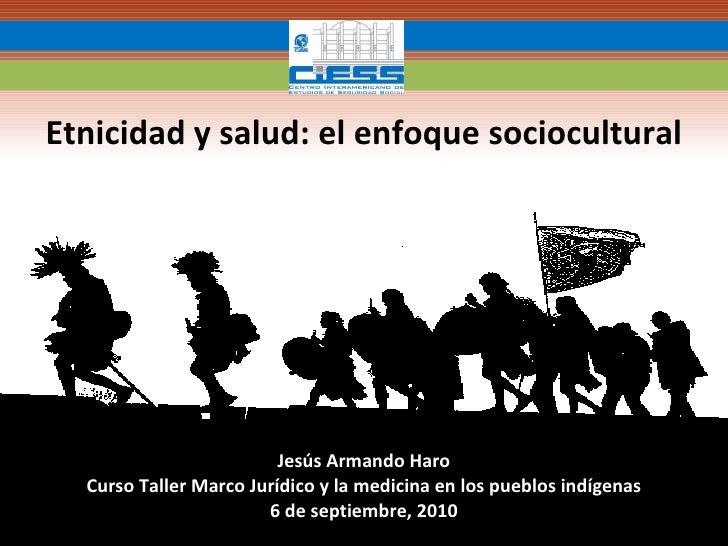 Jesús Armando Haro Curso Taller Marco Jurídico y la medicina en los pueblos indígenas 6 de septiembre, 2010 Etnicidad y sa...