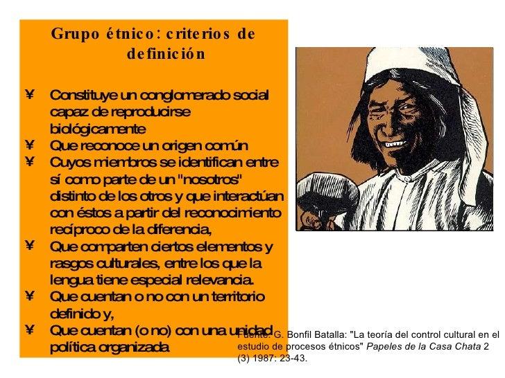 <ul><li>Grupo étnico: criterios de definición </li></ul><ul><li>Constituye un conglomerado social capaz de reproducirse bi...