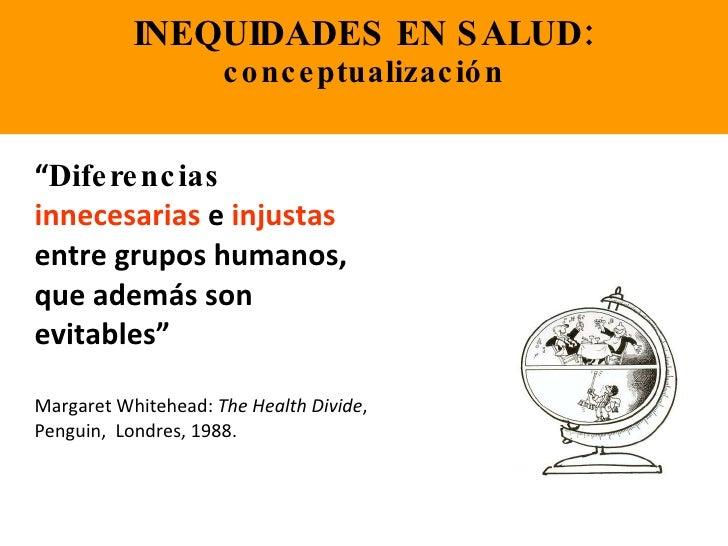 """INEQUIDADES EN SALUD: conceptualización <ul><li>"""" Diferencias   innecesarias  e  injustas  entre grupos humanos, que ademá..."""