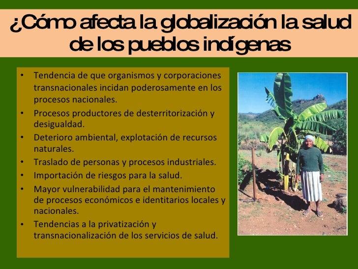 ¿Cómo afecta la globalización la salud de los pueblos indígenas <ul><li>Tendencia de que organismos y corporaciones transn...