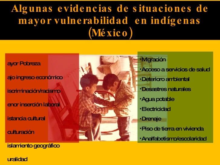 Algunas evidencias de situaciones de mayor vulnerabilidad  en indígenas (México) <ul><li>Mayor Pobreza </li></ul><ul><li>B...