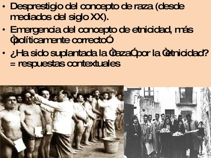 <ul><li>Desprestigio del concepto de raza (desde mediados del siglo XX). </li></ul><ul><li>Emergencia del concepto de etni...