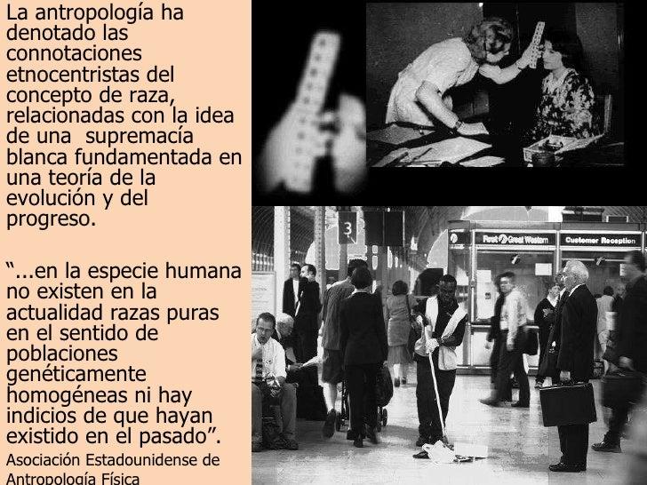La antropología ha denotado las connotaciones etnocentristas del concepto de raza, relacionadas con la idea de una  suprem...