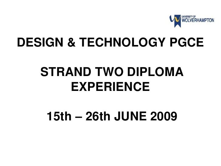 DESIGN & TECHNOLOGY PGCE     STRAND TWO DIPLOMA        EXPERIENCE     15th – 26th JUNE 2009