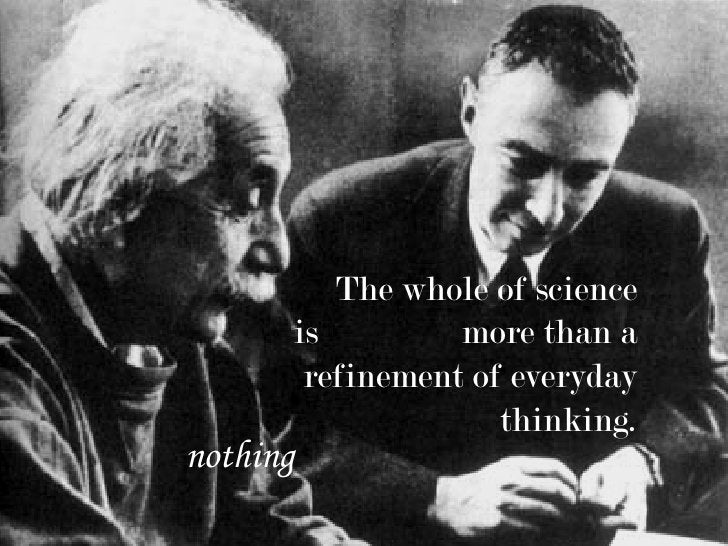 The whole of science       is         more than a        refinement of everyday                     thinking. nothing
