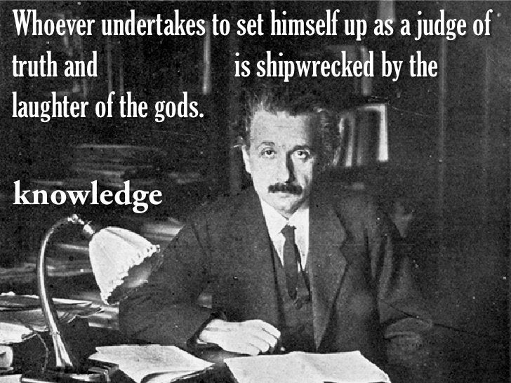 Whoever undertakes to set himself up as a judge of truth and             is shipwrecked by the laughter of the gods.  know...