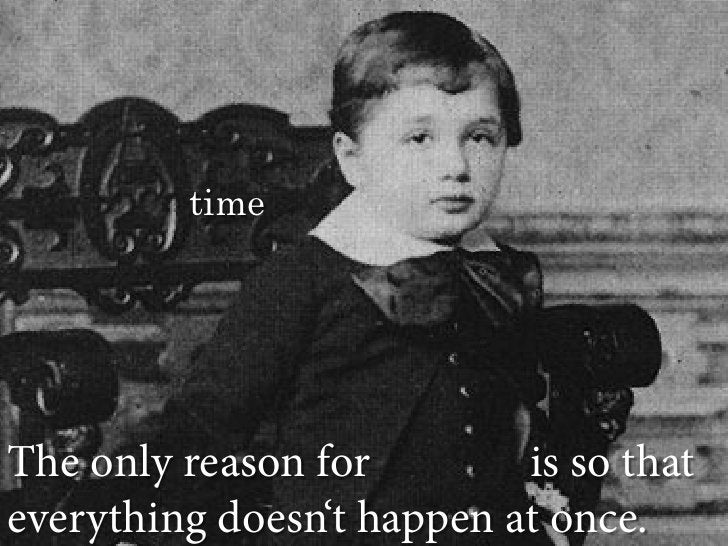 time     The only reason for        is so that everything doesn't happen at once.