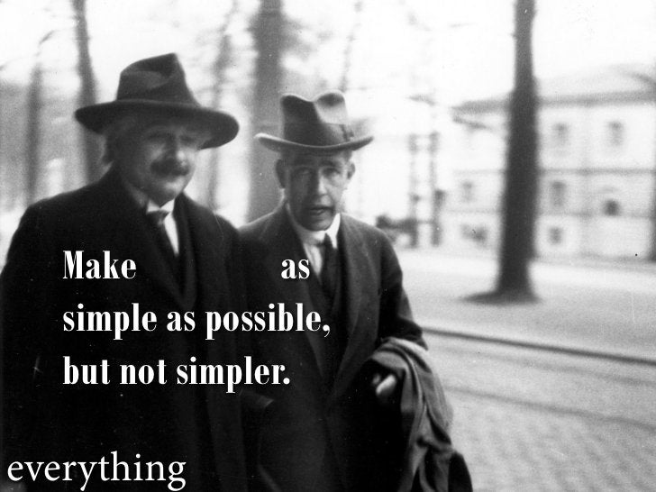Make           as    simple as possible,    but not simpler.  everything