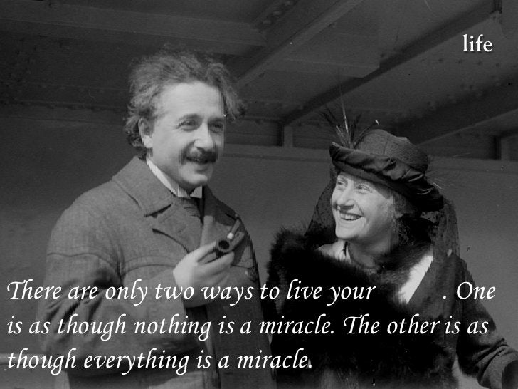 life     There are only two ways to live your         . One is as though nothing is a miracle. The other is as though ever...