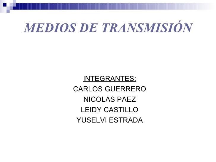 MEDIOS DE TRANSMISIÓN            INTEGRANTES:       CARLOS GUERRERO          NICOLAS PAEZ         LEIDY CASTILLO        YU...