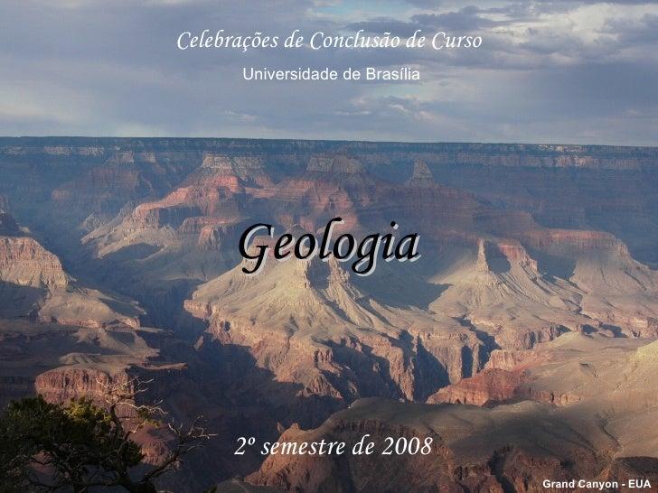 Geologia Celebrações de Conclusão de Curso Universidade de Brasília 2º semestre de 2008 Grand Canyon - EUA