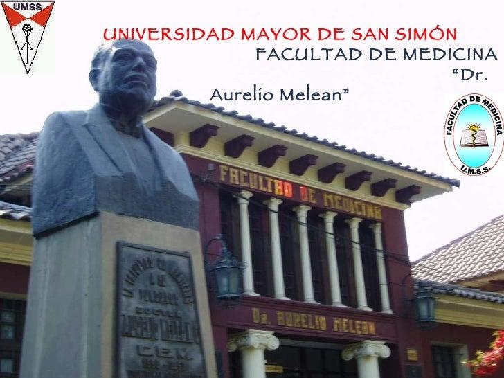 """11/08/10 UNIVERSIDAD MAYOR DE SAN SIMÓN FACULTAD DE MEDICINA  """" Dr. Aurelio Melean"""""""
