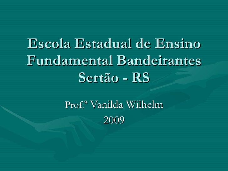 Escola Estadual de Ensino Fundamental Bandeirantes Sertão - RS Prof. ª Vanilda Wilhelm 2009