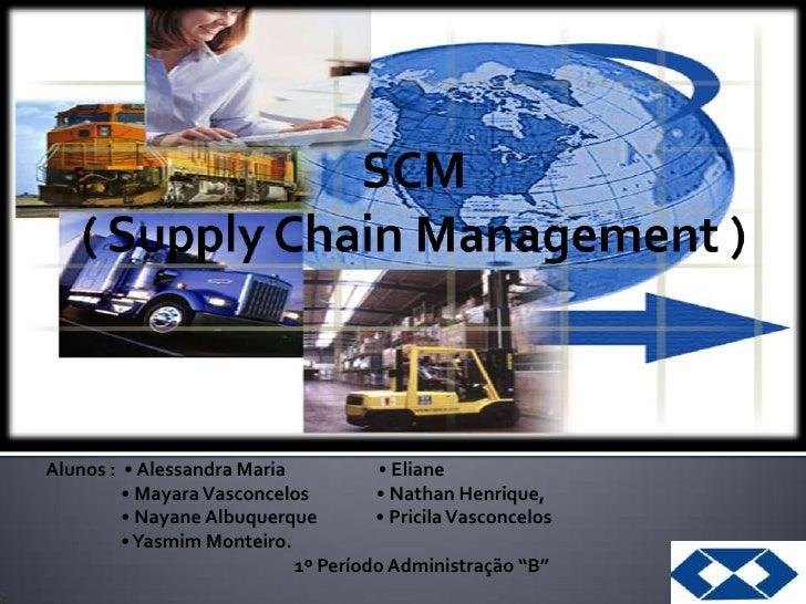 SCM  ( SupplyChain Management )<br />Alunos :  • Alessandra Maria                      • Eliane  <br />                 • ...