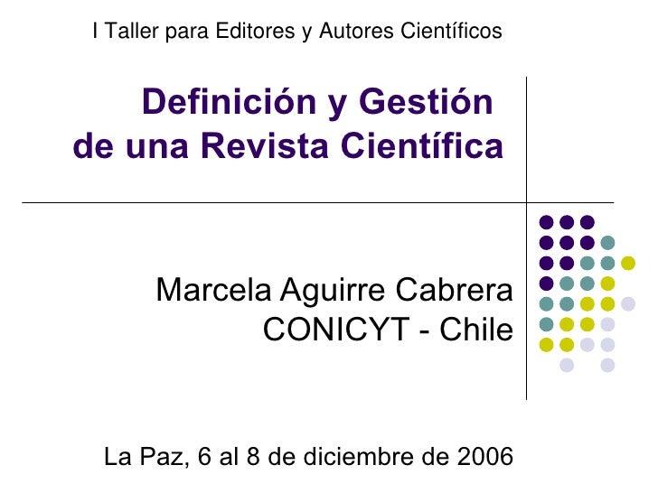Definición y Gestión  de una Revista Científica Marcela Aguirre Cabrera CONICYT - Chile La Paz, 6 al 8 de diciembre de 200...