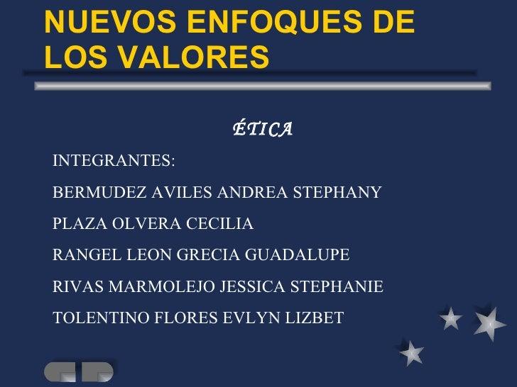 NUEVOS ENFOQUES DE LOS VALORES ÉTICA INTEGRANTES: BERMUDEZ AVILES ANDREA STEPHANY PLAZA OLVERA CECILIA RANGEL LEON GRECIA ...