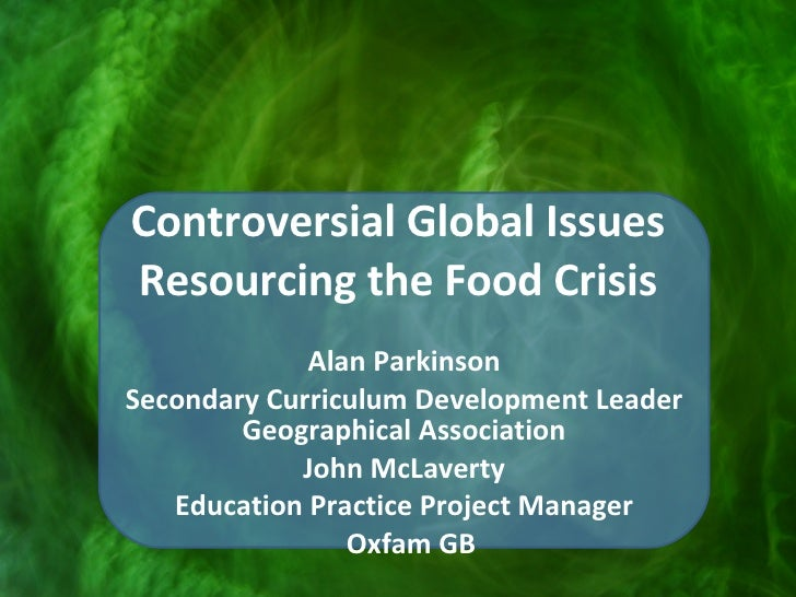 Controversial Global Issues Resourcing the Food Crisis Alan Parkinson Secondary Curriculum Development Leader Geographical...