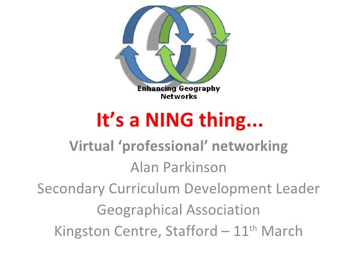 It's a NING thing... Virtual 'professional' networking Alan Parkinson Secondary Curriculum Development Leader Geographical...