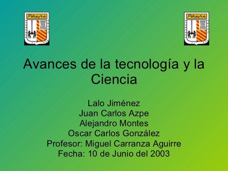 Avances de la tecnología y la Ciencia Lalo Jiménez Juan Carlos Azpe Alejandro Montes Oscar Carlos González Profesor: Migue...