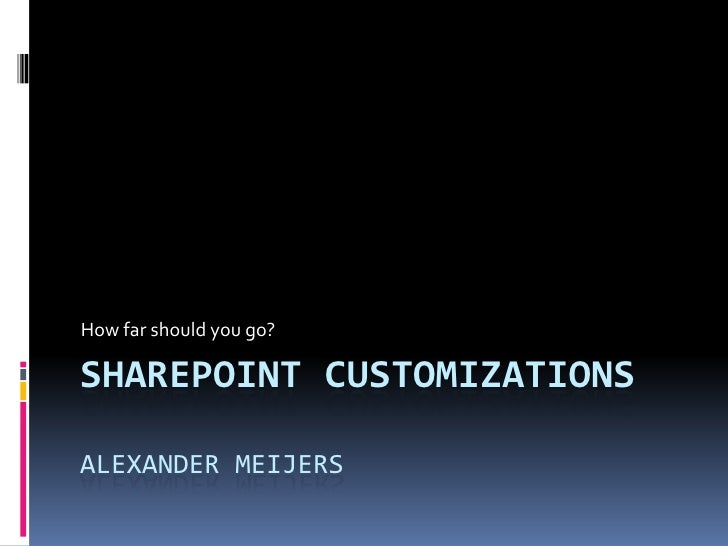 How far should you go?  SHAREPOINT CUSTOMIZATIONS  ALEXANDER MEIJERS