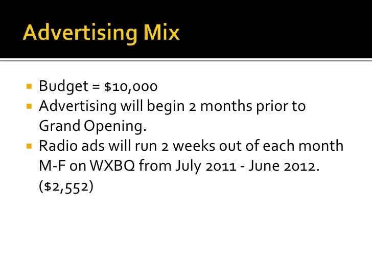 Advertising Mix<br />Budget = $10,000<br />Advertising will begin 2 months prior to Grand Opening.<br />Radio ads will run...