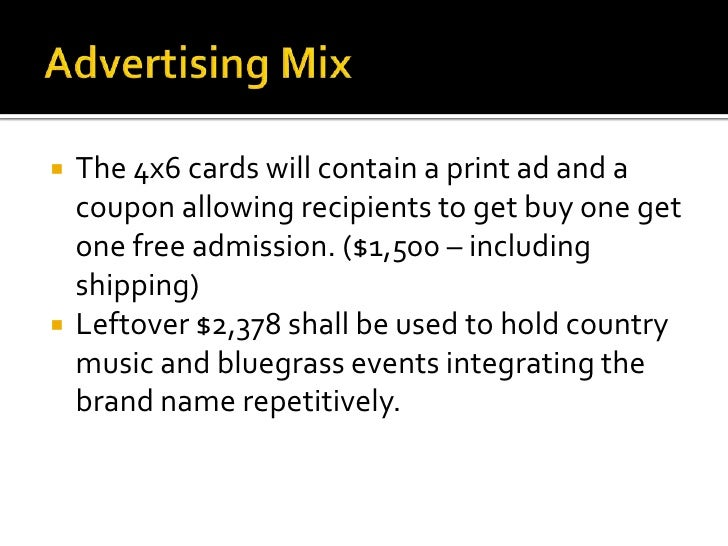 Advertising Mix<br />The 4x6 cards will contain a print ad and a coupon allowing recipients to get buy one get one free ad...