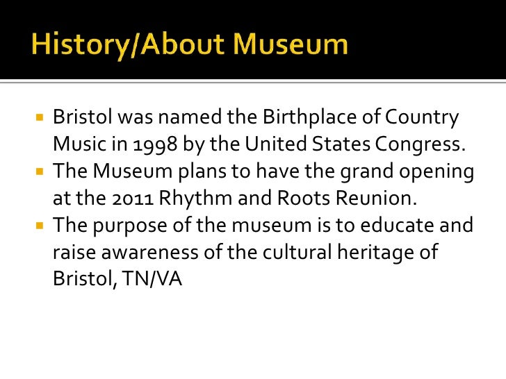 History/About Museum<br />Bristol was named the Birthplace of Country Music in 1998 by the United States Congress.<br />Th...