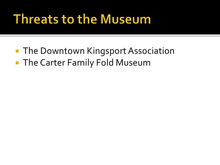 Threats to the Museum<br />The Downtown Kingsport Association<br />The Carter Family Fold Museum<br />