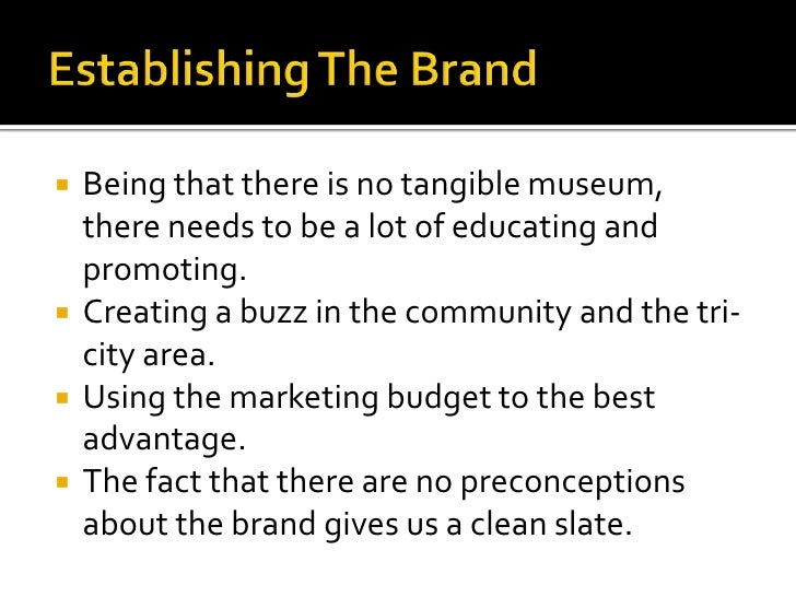 Establishing The Brand<br />Being that there is no tangible museum, there needs to be a lot of educating and promoting.<br...