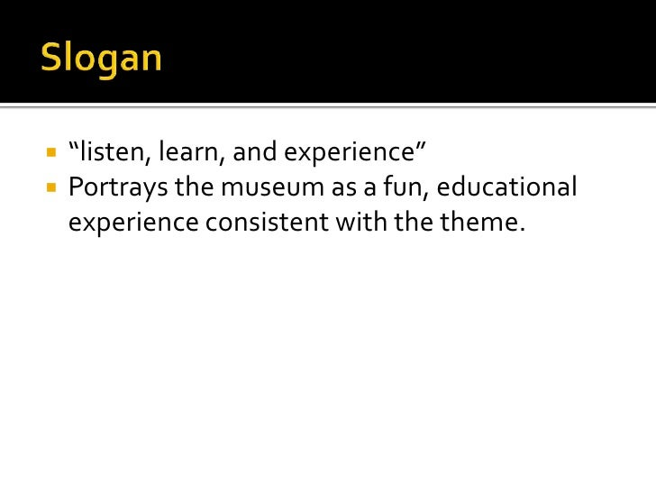 """Slogan<br />""""listen, learn, and experience""""<br />Portrays the museum as a fun, educational experience consistent with the ..."""