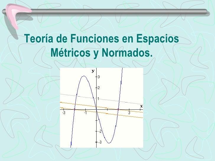 Teoría de Funciones en Espacios Métricos y Normados.
