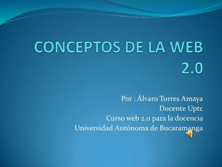 Por : Álvaro Torres Amaya                           Docente Uptc          Curso web 2.0 para la docencia Universidad Autón...