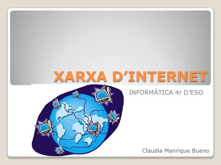 XARXA D'INTERNET<br />INFORMÀTICA 4r D'ESO<br />Claudia Manrique Bueno<br />