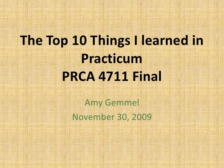 The Top 10 Things I learned in Practicum PRCA 4711 Final <br />Amy Gemmel<br />November 30, 2009<br />