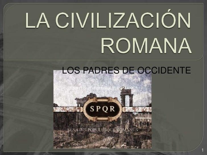 LA CIVILIZACIÓN ROMANA<br />LOS PADRES DE OCCIDENTE<br />1<br />