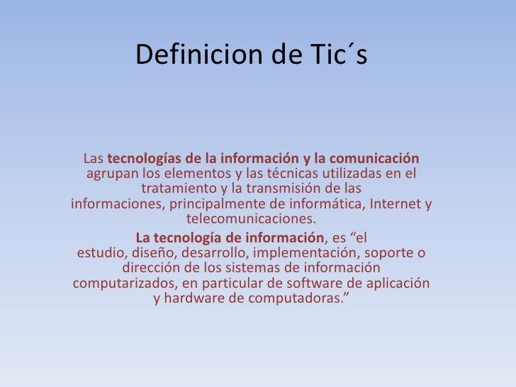 Definicion de Tic´s<br />Las tecnologías de la información y la comunicación agrupan los elementos y las técnicas utilizad...
