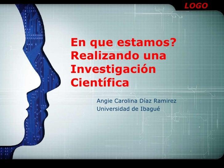 En que estamos?Realizando una  Investigación Científica<br />Angie Carolina Díaz Ramirez<br />Universidad de Ibagué<br />