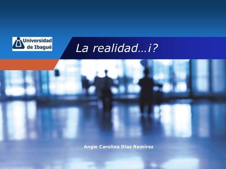 La realidad…¡?<br />Angie Carolina Díaz Ramírez<br />