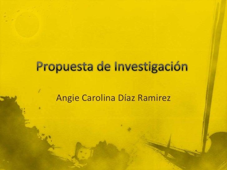 Propuesta de Investigación<br />Angie Carolina Díaz Ramirez<br />