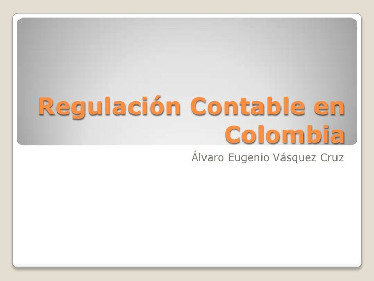Regulación Contable en Colombia<br />Álvaro Eugenio Vásquez Cruz <br />