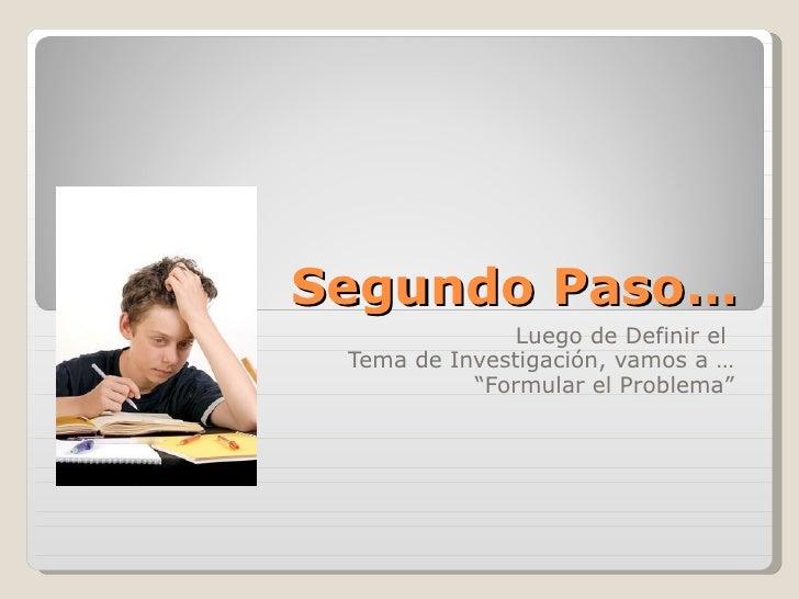 """Segundo Paso… Luego de Definir el  Tema de Investigación, vamos a … """" Formular el Problema"""""""