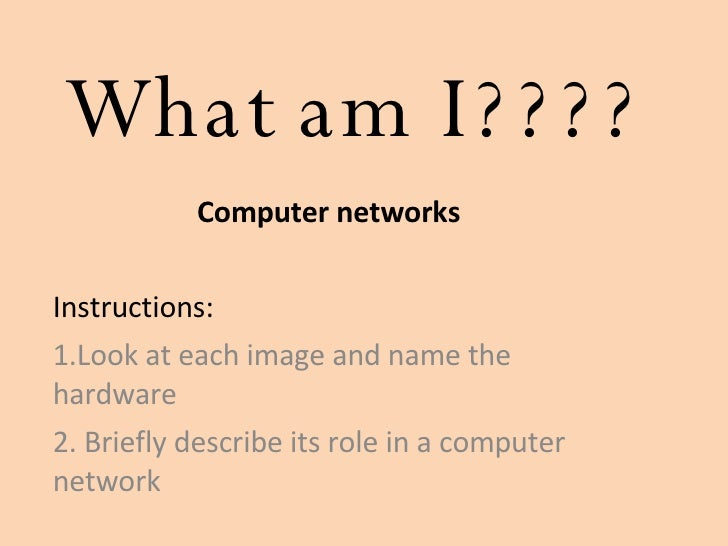 What am I???? Computer networks Instructions:  1.Look at each image and name the hardware  2. Briefly describe its role in...