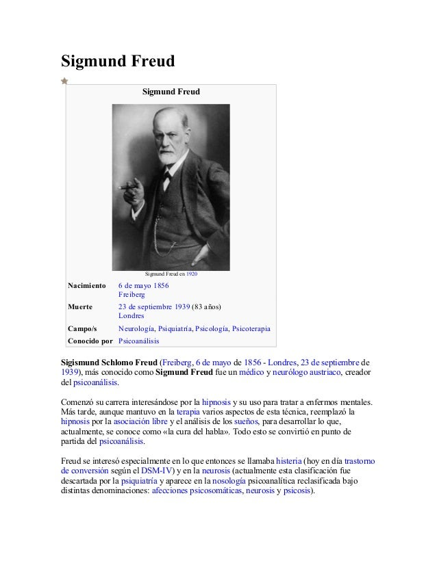Sigmund Freud Sigmund Freud Sigmund Freud en 1920 Nacimiento 6 de mayo 1856 Freiberg Muerte 23 de septiembre 1939 (83 años...