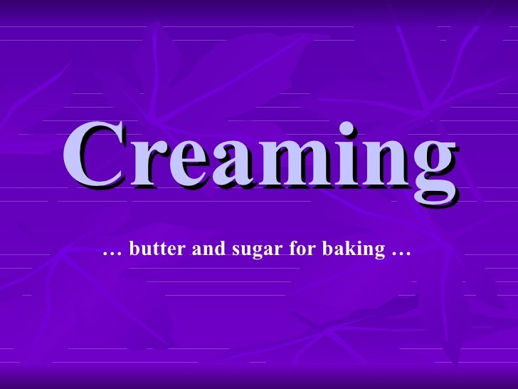Creaming …  butter and sugar for baking …