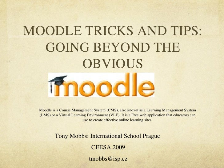 MOODLE TRICKS AND TIPS: GOING BEYOND THE OBVIOUS Tony Mobbs: International School Prague  CEESA 2009 [email_address] Moodl...