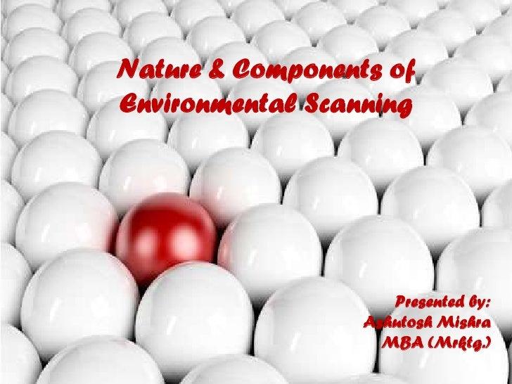 Nature & Components of Environmental Scanning<br />Presented by:<br />Ashutosh Mishra<br />MBA (Mrktg.)<br />