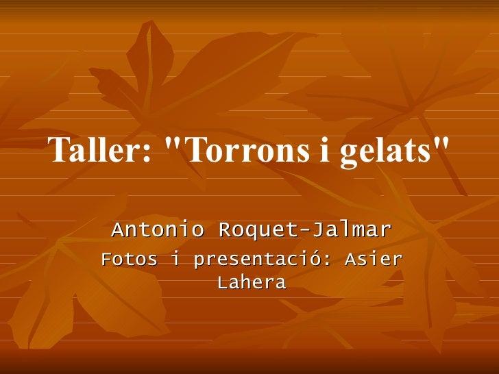 """Taller: """"Torrons i gelats"""" Antonio Roquet-Jalmar Fotos i presentació: Asier Lahera"""