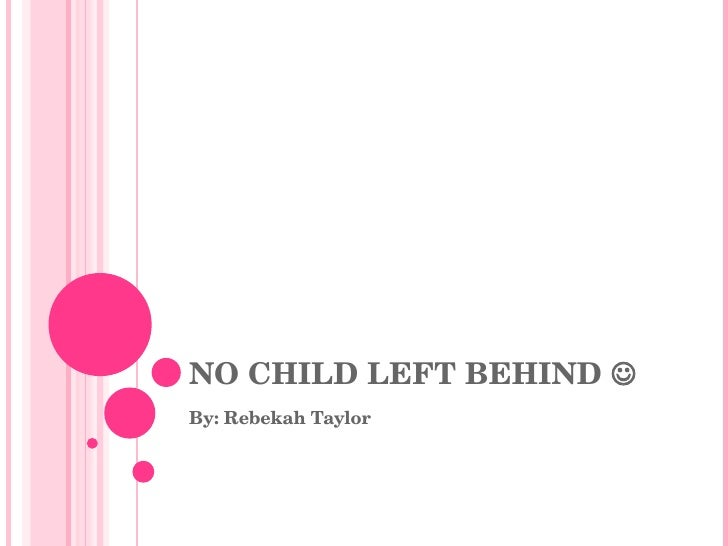 NO CHILD LEFT BEHIND   By: Rebekah Taylor